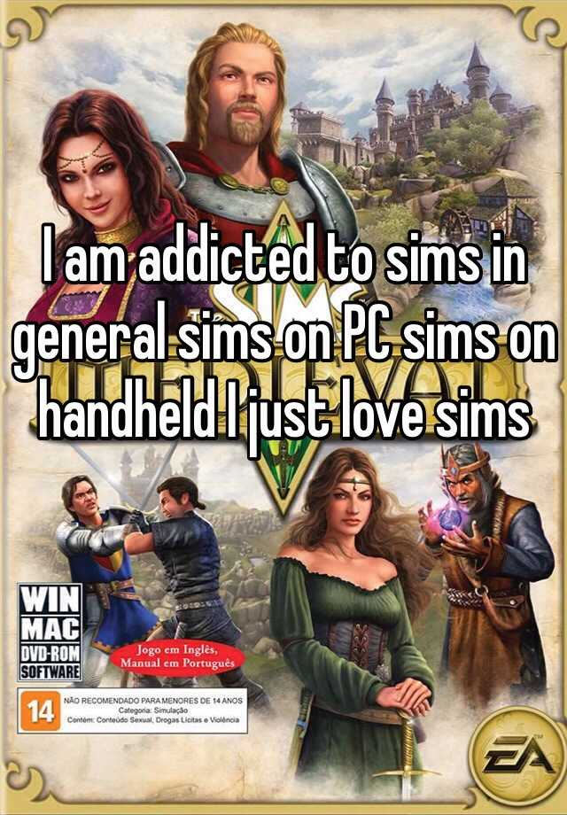 I am addicted to sims in general sims on PC sims on handheld I just love sims