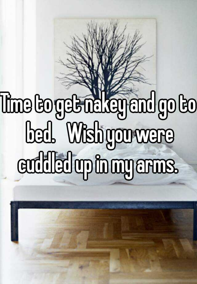 Time to get nakey and go to bed.   Wish you were cuddled up in my arms.