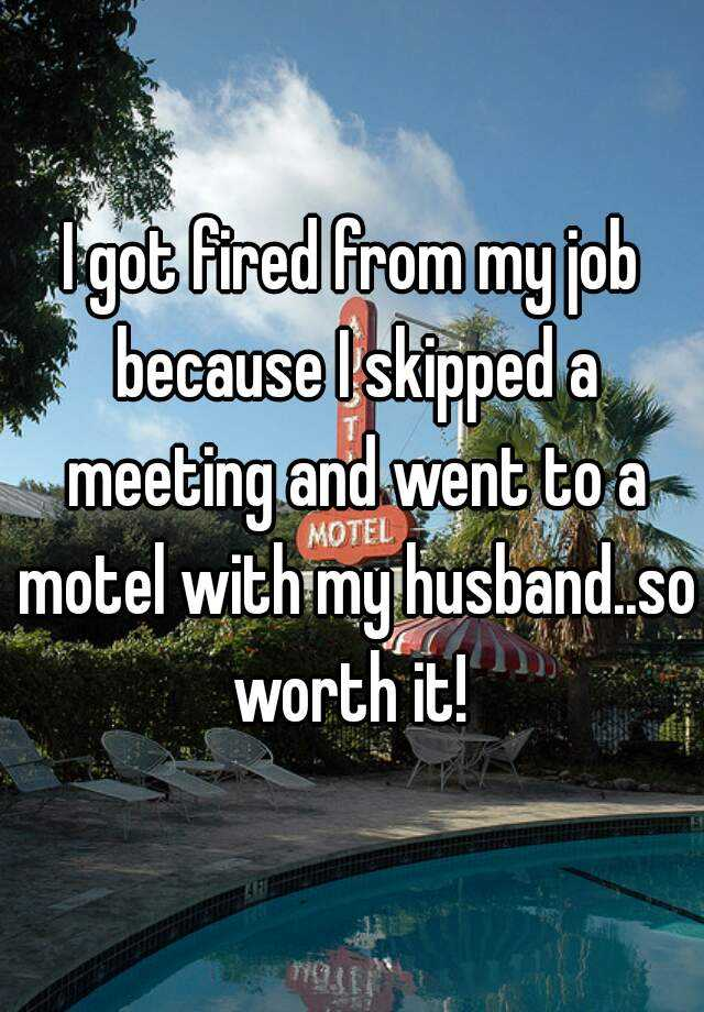 I got fired from my job because I skipped a meeting and went to a motel with my husband..so worth it!