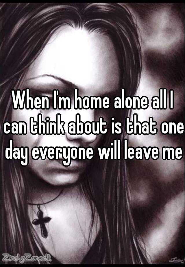 When I'm home alone all I can think about is that one day everyone will leave me.