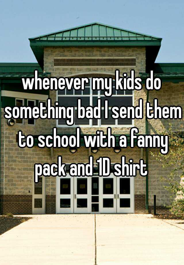 whenever my kids do something bad I send them to school with a fanny pack and 1D shirt