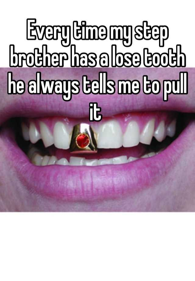 Every time my step brother has a lose tooth he always tells me to pull it