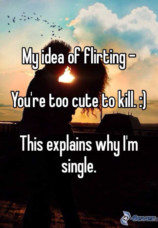 My idea of flirting -    You're too cute to kill. :)   This explains why I'm single.