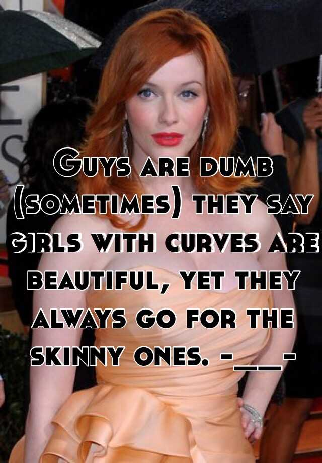 Guys are dumb (sometimes) they say girls with curves are beautiful, yet they always go for the skinny ones. -__-