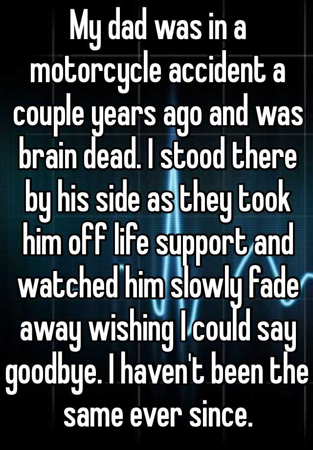 My dad was in a motorcycle accident a couple years ago and was brain dead. I stood there by his side as they took him off life support and watched him slowly fade away wishing I could say goodbye. I haven't been the same ever since.