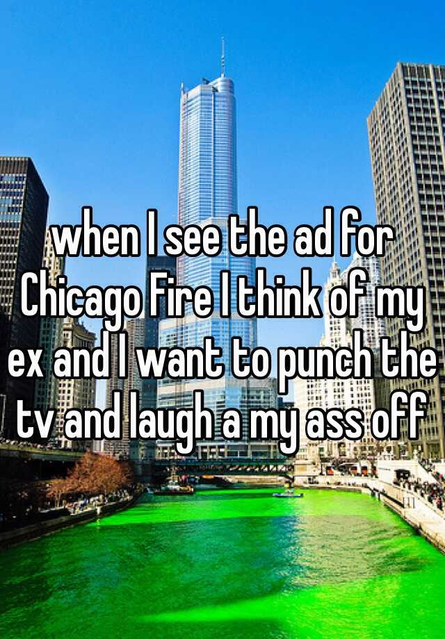 when I see the ad for Chicago Fire I think of my ex and I want to punch the tv and laugh a my ass off
