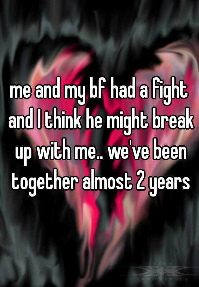 me and my bf had a fight and I think he might break up with me.. we've been together almost 2 years