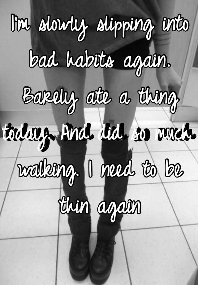 I'm slowly slipping into bad habits again. Barely ate a thing today. And did so much walking. I need to be thin again
