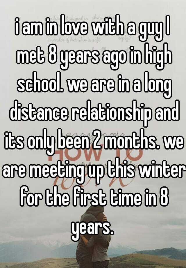 i am in love with a guy I met 8 years ago in high school. we are in a long distance relationship and its only been 2 months. we are meeting up this winter for the first time in 8 years.