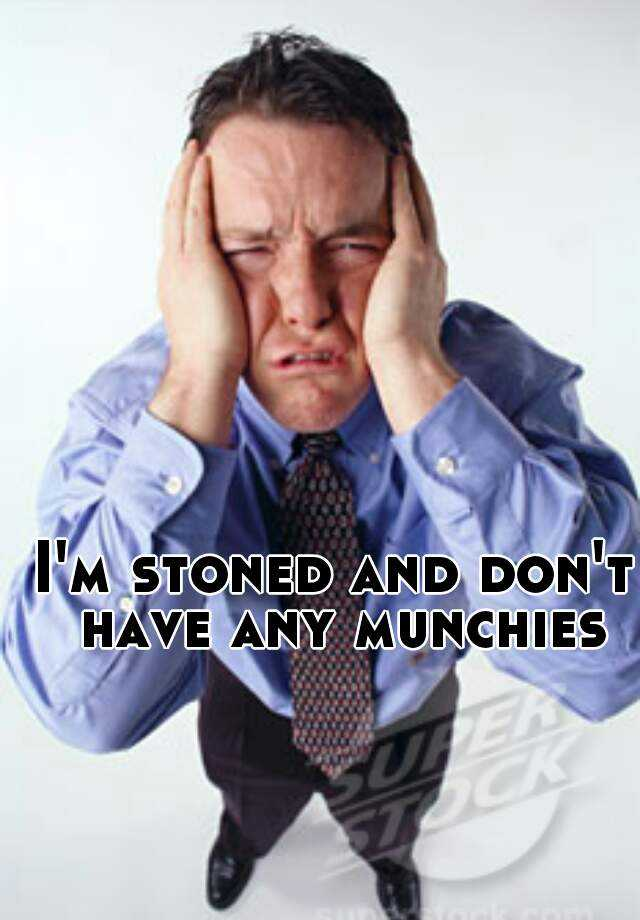 I'm stoned and don't have any munchies