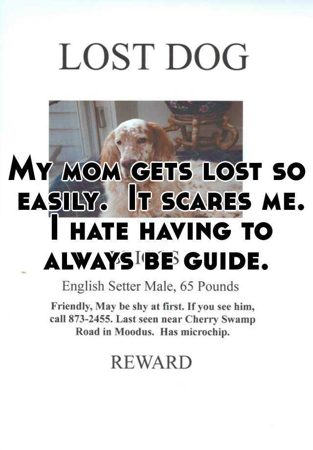 My mom gets lost so easily.  It scares me. I hate having to always be guide.