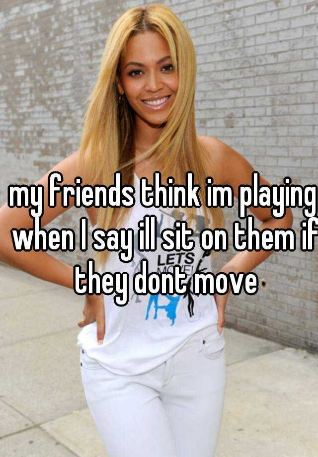 my friends think im playing when I say ill sit on them if they dont move