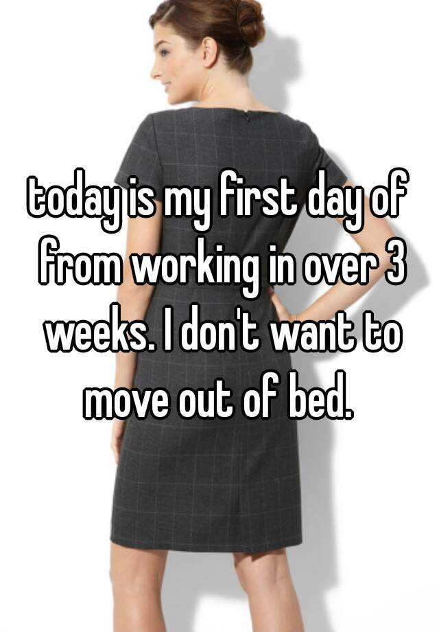 today is my first day of from working in over 3 weeks. I don't want to move out of bed.