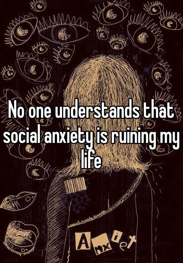 No one understands that social anxiety is ruining my life