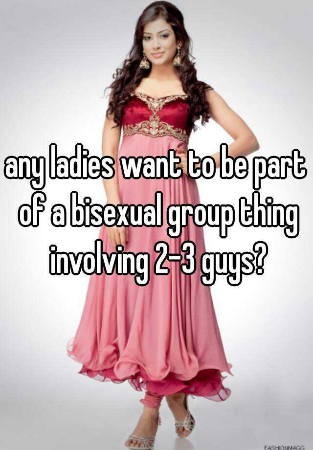 any ladies want to be part of a bisexual group thing involving 2-3 guys?