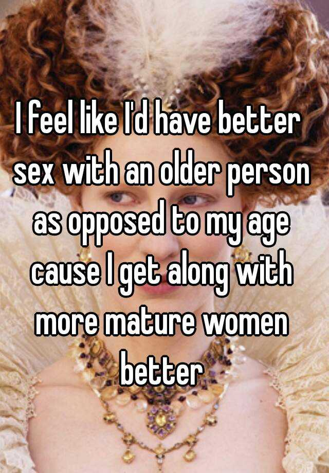 I feel like I'd have better sex with an older person as opposed to my age cause I get along with more mature women better