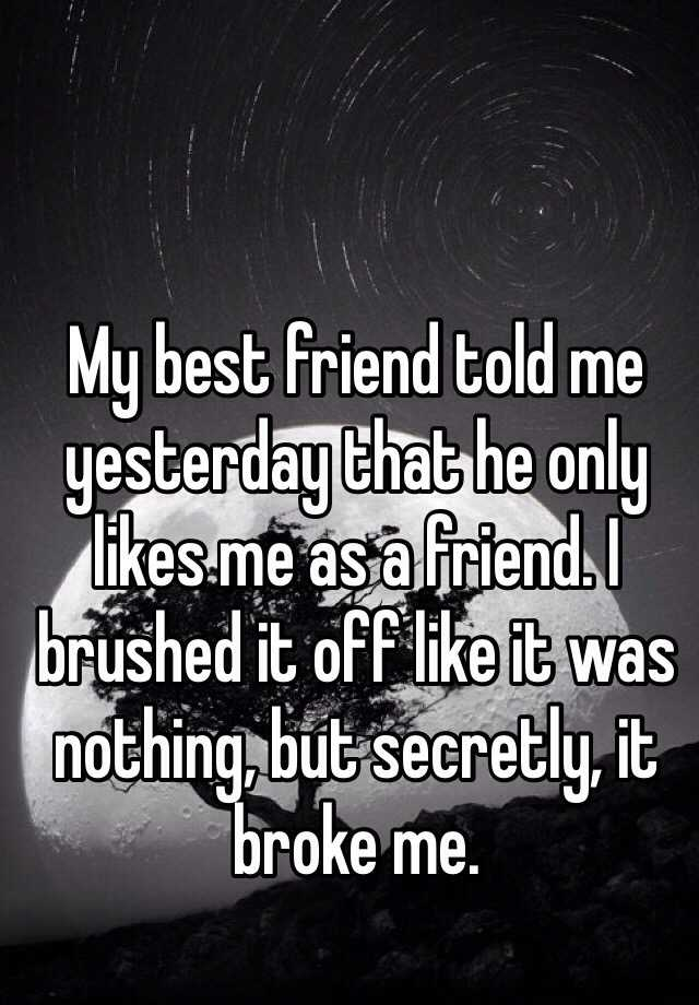My best friend told me yesterday that he only likes me as a friend. I brushed it off like it was nothing, but secretly, it broke me.