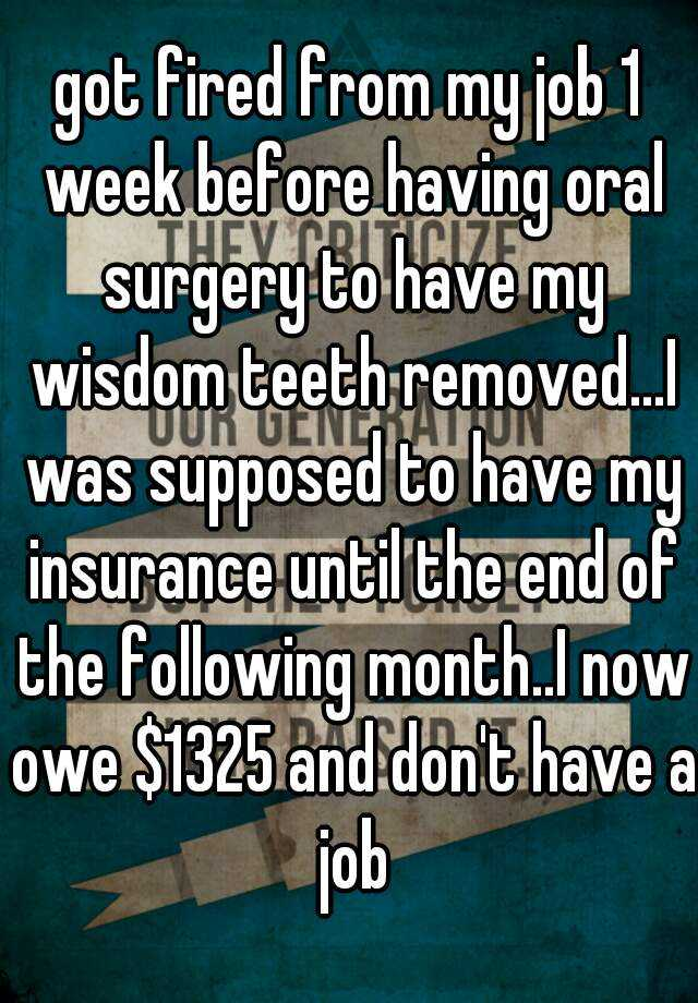 got fired from my job 1 week before having oral surgery to have my wisdom teeth removed...I was supposed to have my insurance until the end of the following month..I now owe $1325 and don't have a job