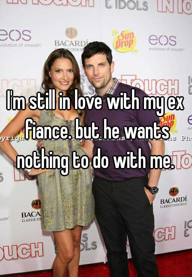 I'm still in love with my ex fiance. but he wants nothing to do with me.