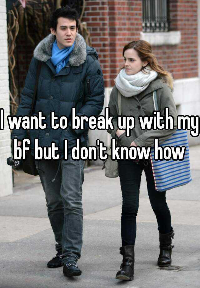 I want to break up with my bf but I don't know how