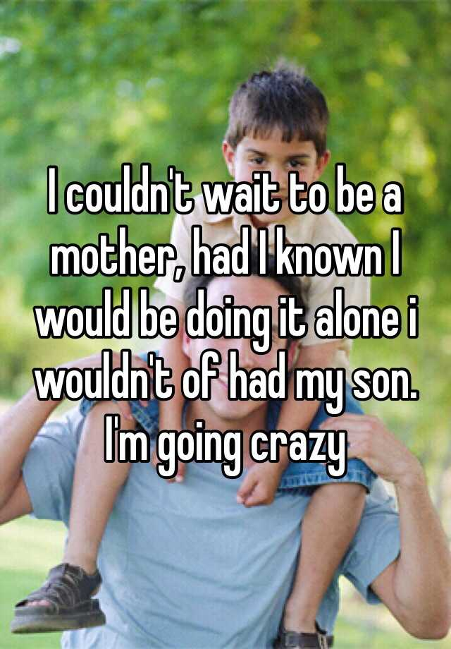 I couldn't wait to be a mother, had I known I would be doing it alone i wouldn't of had my son.  I'm going crazy
