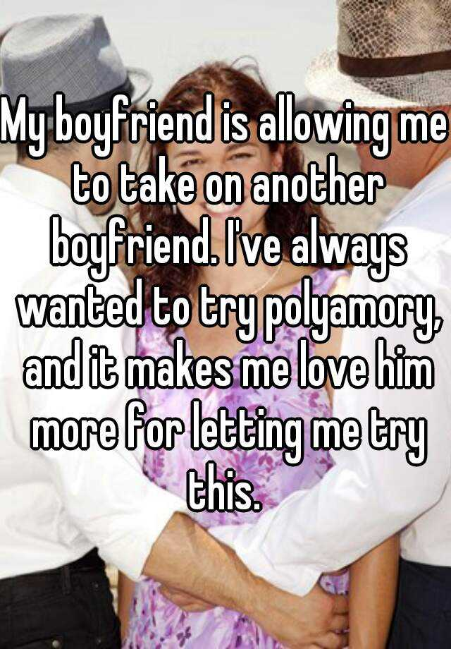 My boyfriend is allowing me to take on another boyfriend. I've always wanted to try polyamory, and it makes me love him more for letting me try this.