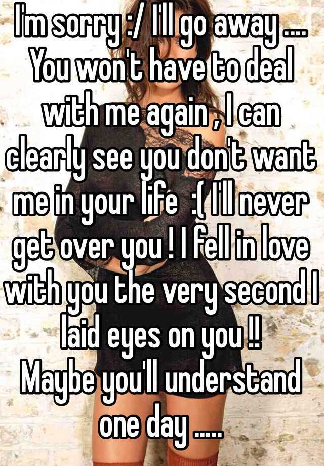 I'm sorry :/ I'll go away .... You won't have to deal with me again , I can clearly see you don't want me in your life  :( I'll never get over you ! I fell in love with you the very second I laid eyes on you !!  Maybe you'll understand one day .....