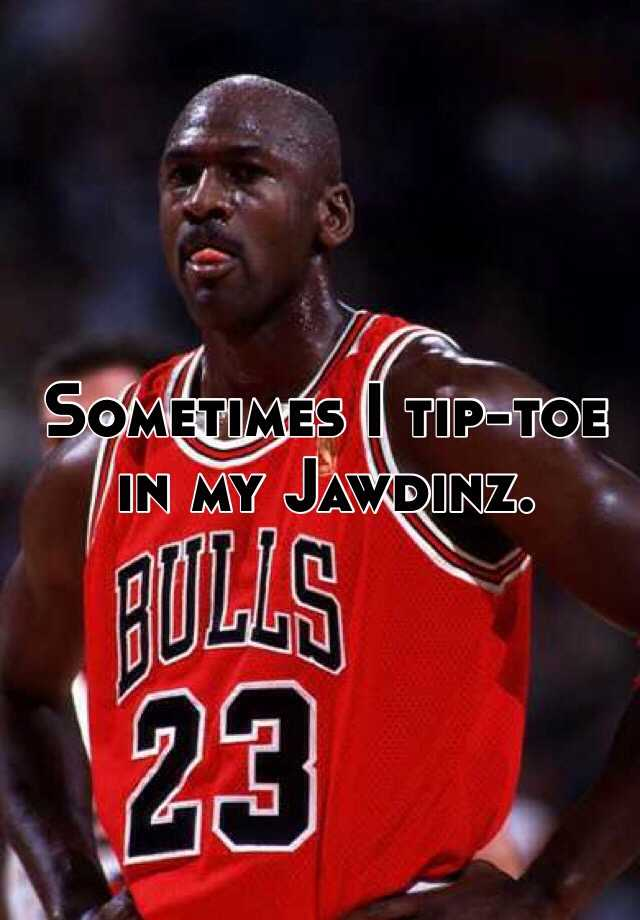 Sometimes I tip-toe in my Jawdinz.