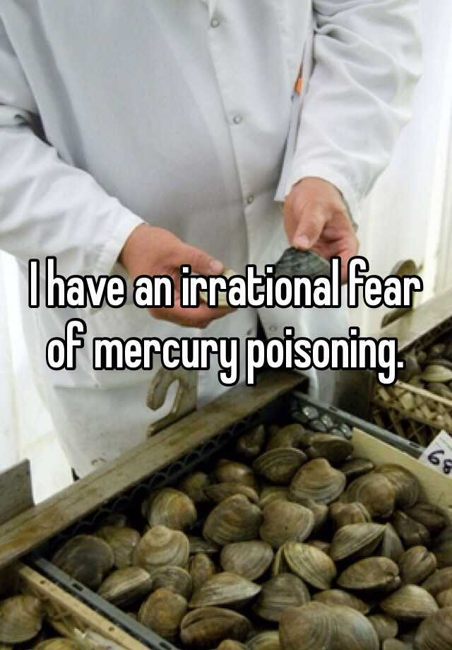 I have an irrational fear of mercury poisoning.