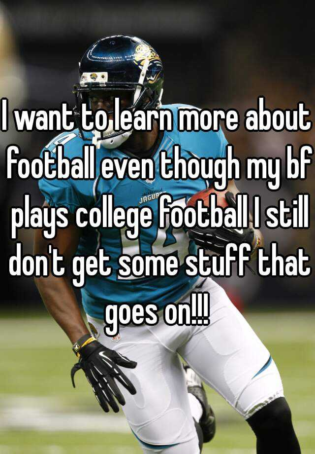 I want to learn more about football even though my bf plays college football I still don't get some stuff that goes on!!!