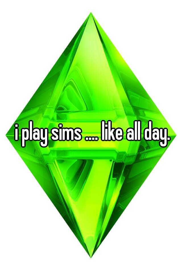 i play sims .... like all day.