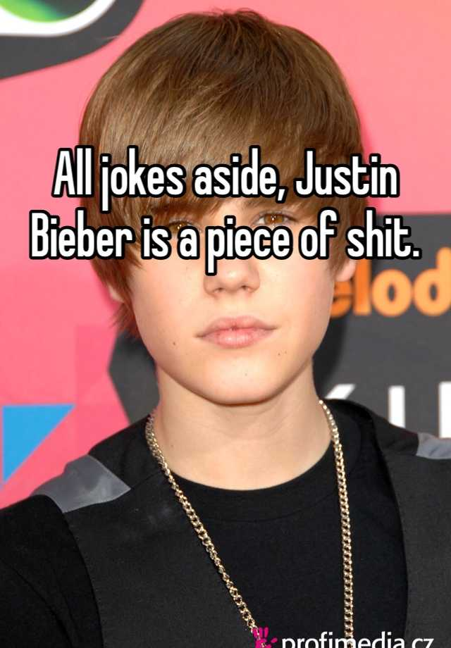 All jokes aside, Justin Bieber is a piece of shit.