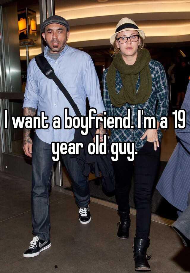 I want a boyfriend. I'm a 19 year old guy.