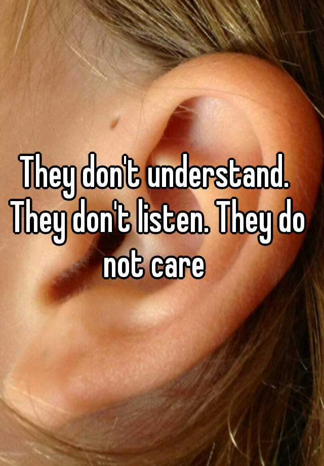 They don't understand. They don't listen. They do not care