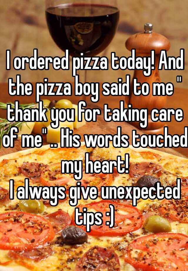 """I ordered pizza today! And the pizza boy said to me """" thank you for taking care of me"""" .. His words touched my heart!  I always give unexpected tips :)"""