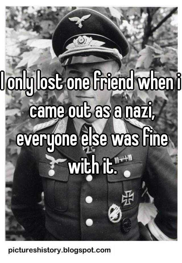 I only lost one friend when i came out as a nazi, everyone else was fine with it.
