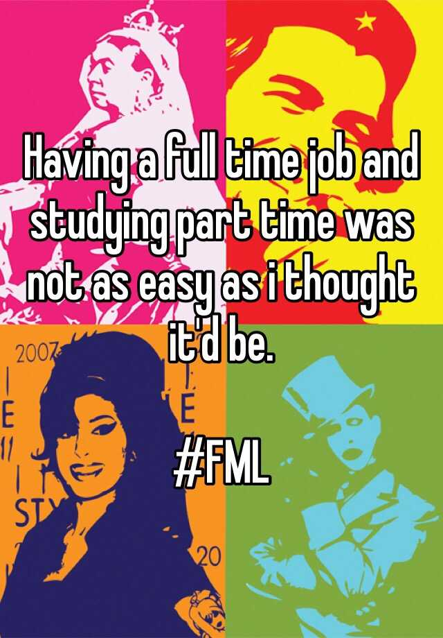 Having a full time job and studying part time was not as easy as i thought it'd be.   #FML