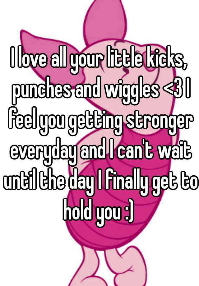I love all your little kicks, punches and wiggles <3 I feel you getting stronger everyday and I can't wait until the day I finally get to hold you :)