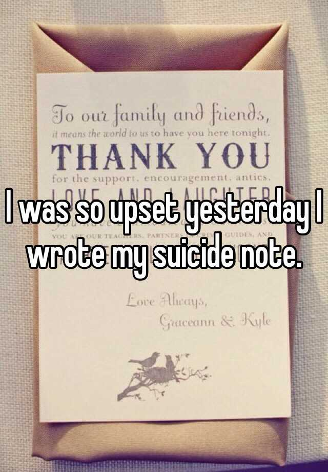 I was so upset yesterday I wrote my suicide note.