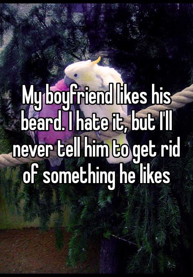 My boyfriend likes his beard. I hate it, but I'll never tell him to get rid of something he likes