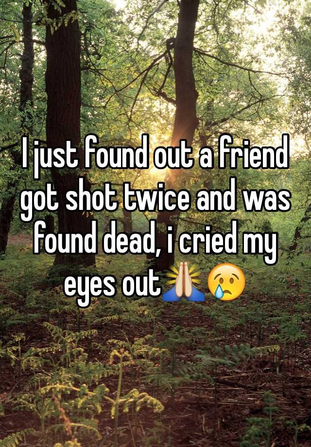 I just found out a friend got shot twice and was found dead, i cried my eyes out🙏😢