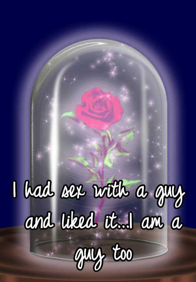 I had sex with a guy and liked it...I am a guy too