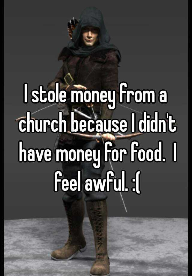 I stole money from a church because I didn't have money for food.  I feel awful. :(