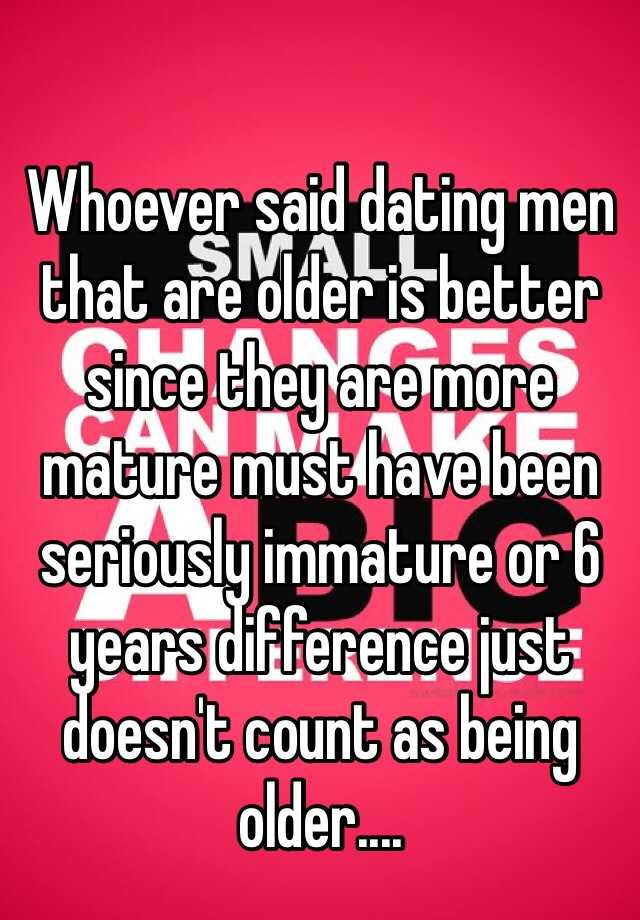 Whoever said dating men that are older is better since they are more mature must have been seriously immature or 6 years difference just doesn't count as being older....