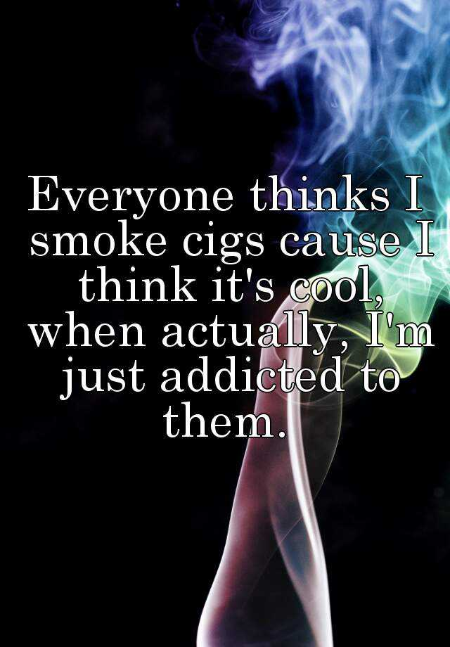 Everyone thinks I smoke cigs cause I think it's cool, when actually, I'm just addicted to them.