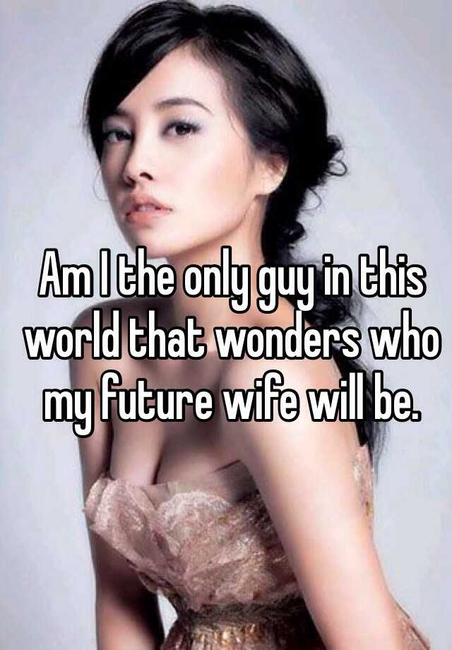 Am I the only guy in this world that wonders who my future wife will be.