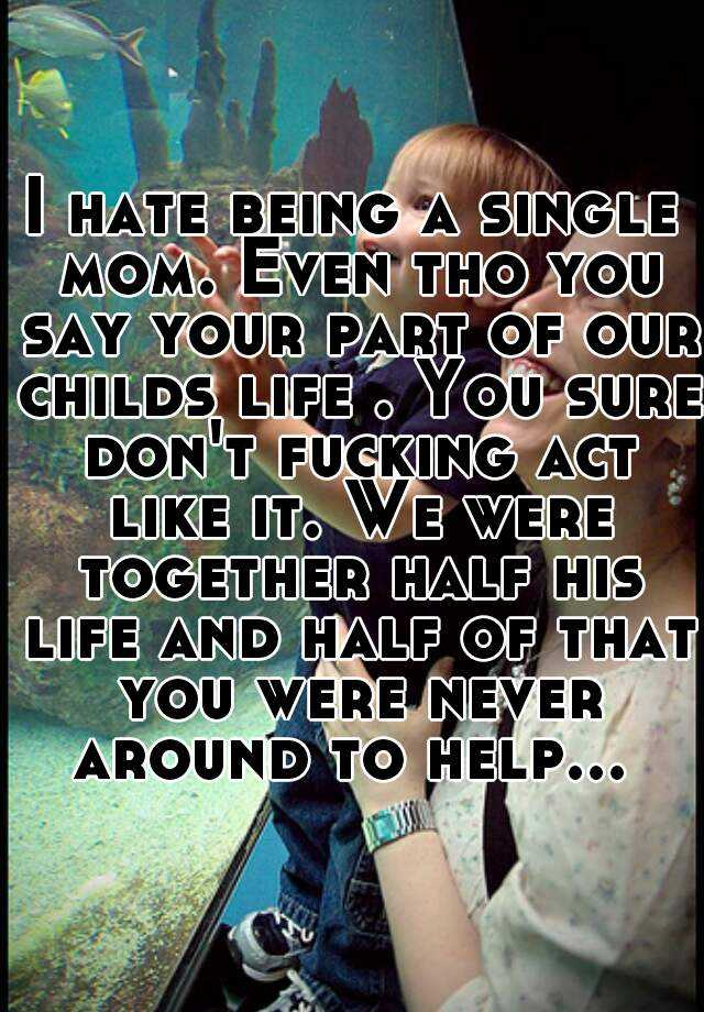 I hate being a single mom. Even tho you say your part of our childs life . You sure don't fucking act like it. We were together half his life and half of that you were never around to help...