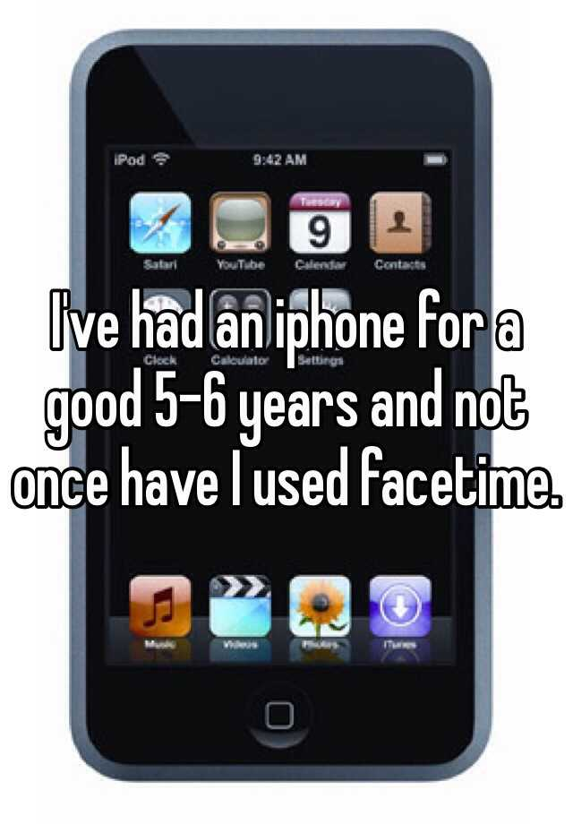 I've had an iphone for a good 5-6 years and not once have I used facetime.