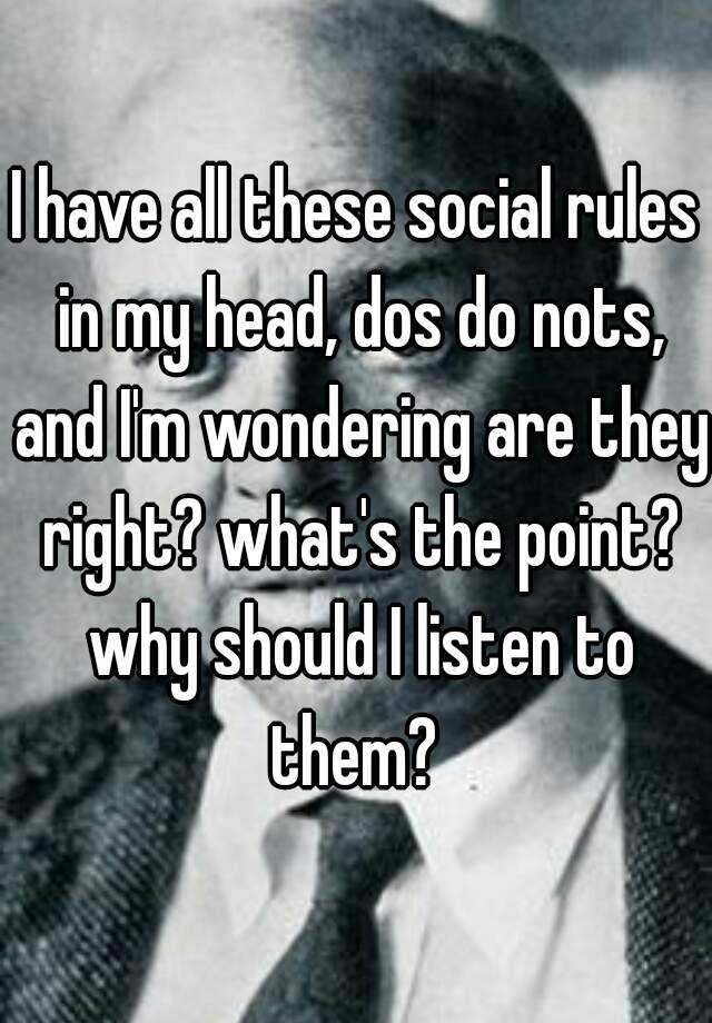 I have all these social rules in my head, dos do nots, and I'm wondering are they right? what's the point? why should I listen to them?