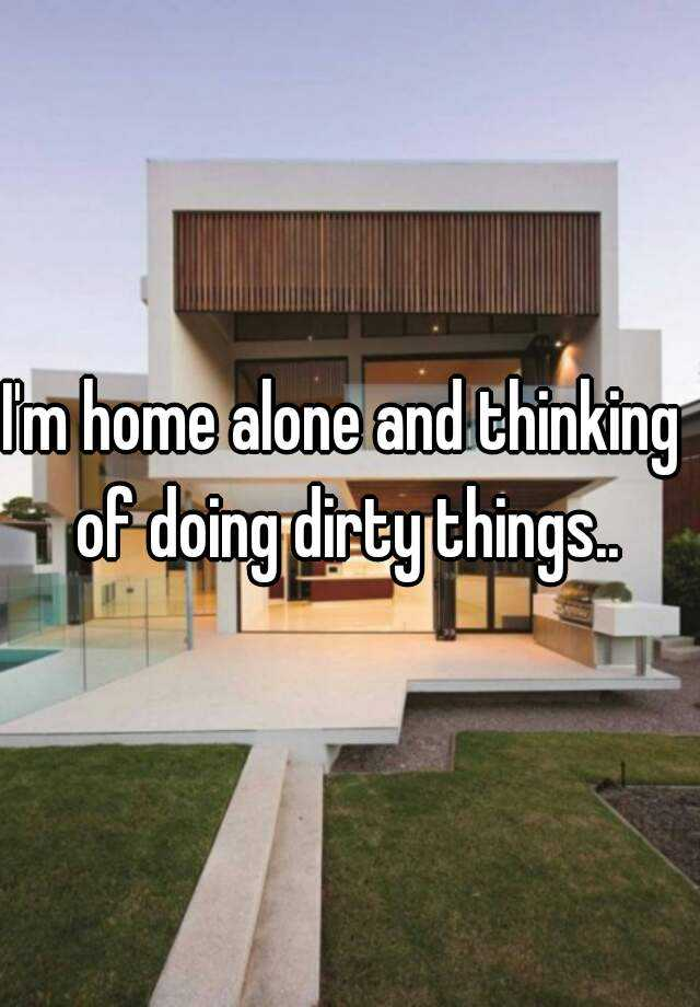 I'm home alone and thinking of doing dirty things..